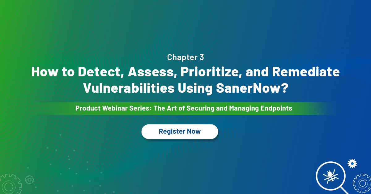 [WEBINAR] How to detect, assess, prioritize, and remediate vulnerabilities using SanerNow?